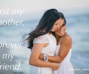 Mothers day Quote - Love - First my mother forever my friend