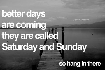 weekend quote - better days are coming they are called Saturday and Sunday