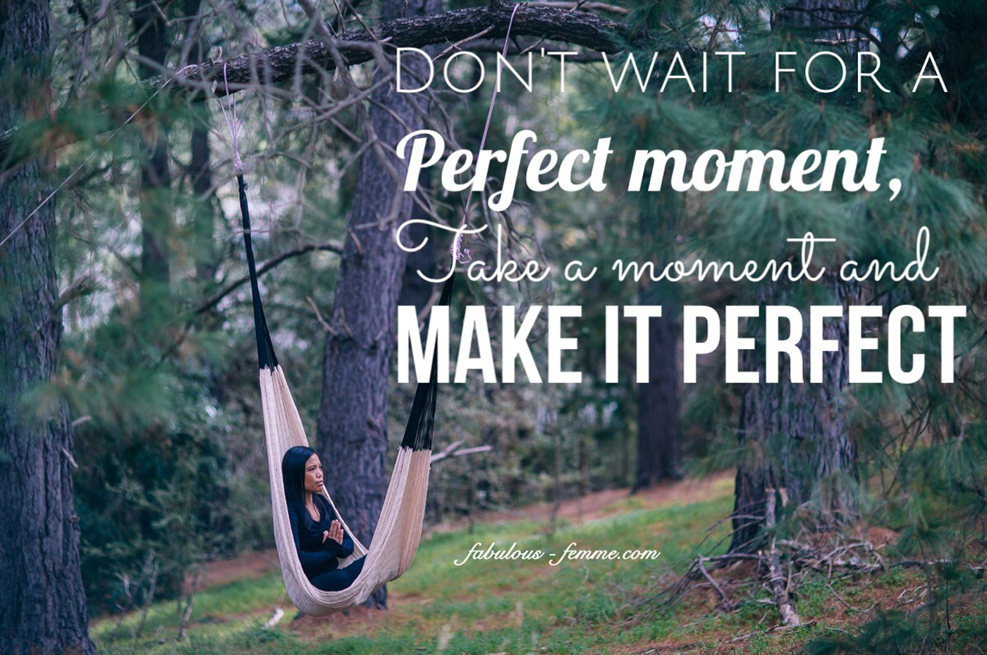 Don't wait for the perfect moment. Take a moment and make it perfect. Relaxing picture quote